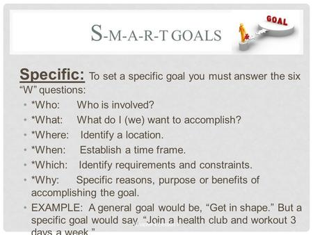 "S -M-A-R-T GOALS Specific: To set a specific goal you must answer the six ""W"" questions: *Who: Who is involved? *What: What do I (we) want to accomplish?"