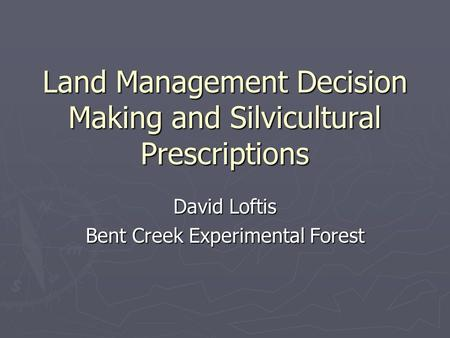 Land Management Decision Making and Silvicultural Prescriptions David Loftis Bent Creek Experimental Forest.