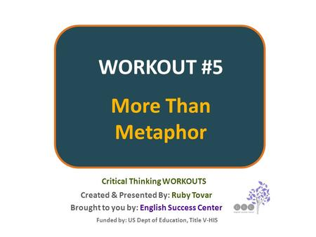 WORKOUT #5 More Than Metaphor Created & Presented By: Ruby Tovar Funded by: US Dept of Education, Title V-HIS Critical Thinking WORKOUTS Brought to you.
