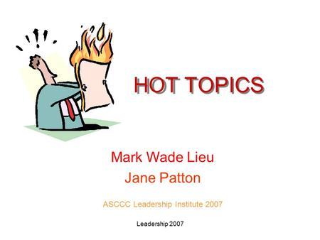 Leadership 2007 HOT TOPICS Mark Wade Lieu Jane Patton ASCCC Leadership Institute 2007.