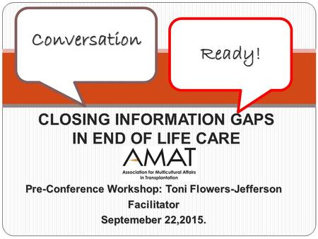 Pre-Conference Workshop: Toni Flowers-Jefferson Facilitator Septemeber 22,2015. CLOSING INFORMATION GAPS IN END OF LIFE CARE Conversation Ready!