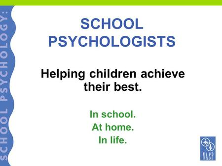 SCHOOL PSYCHOLOGISTS Helping children achieve their best. In school. At home. In life.