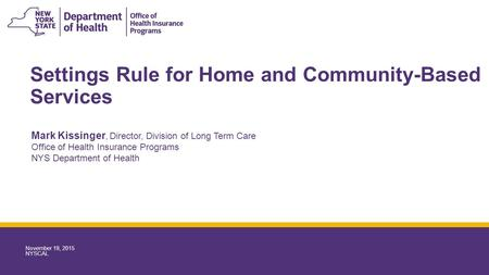 Settings Rule for Home and Community-Based Services Mark Kissinger, Director, Division of Long Term Care Office of Health Insurance Programs NYS Department.
