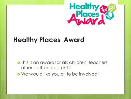 Healthy Places Award  This is an award for all; children, teachers, other staff and parents!  We would like you all to be involved!