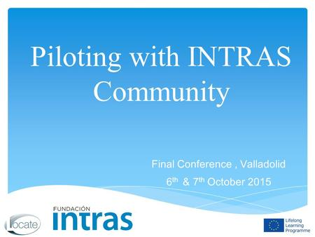 Piloting with INTRAS Community Final Conference, Valladolid 6 th & 7 th October 2015.