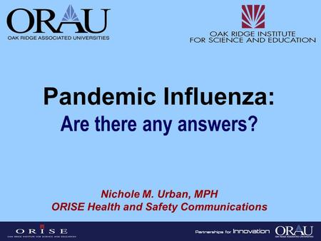 Pandemic Influenza: Are there any answers? Nichole M. Urban, MPH ORISE Health and Safety Communications.