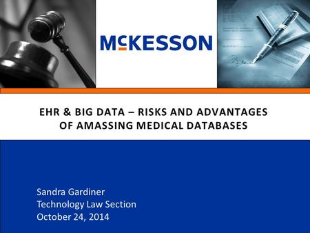 EHR & BIG DATA – RISKS AND ADVANTAGES OF AMASSING MEDICAL DATABASES Sandra Gardiner Technology Law Section October 24, 2014.