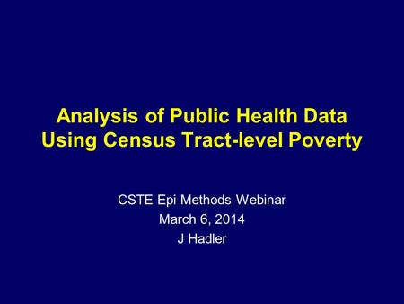 Analysis of Public Health Data Using Census Tract-level Poverty CSTE Epi Methods Webinar March 6, 2014 J Hadler.