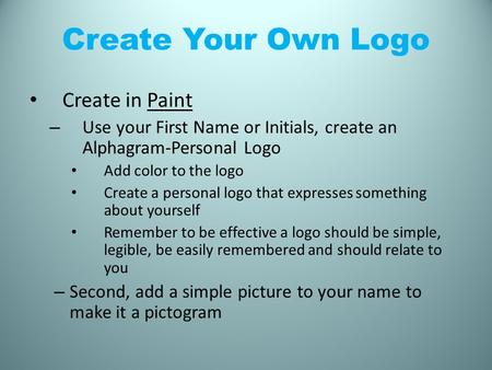Create Your Own Logo Create in Paint – Use your First Name or Initials, create an Alphagram-Personal Logo Add color to the logo Create a personal logo.