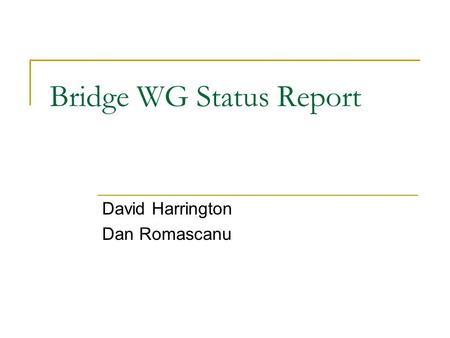 Bridge WG Status Report David Harrington Dan Romascanu This presentation will probably involve audience discussion, which will create action items. Use.