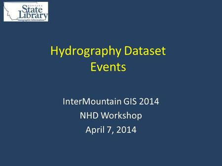 Hydrography Dataset Events InterMountain GIS 2014 NHD Workshop April 7, 2014.