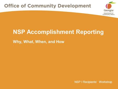 NSP I Recipients' Workshop NSP Accomplishment Reporting Why, What, When, and How.