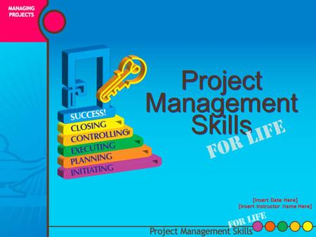Project Management Skills For Life [Insert Date Here] [Insert Instructor Name Here]