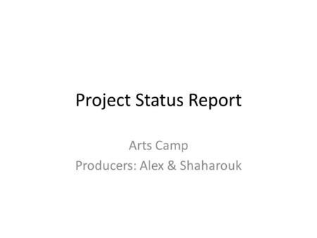 Project Status Report Arts Camp Producers: Alex & Shaharouk.