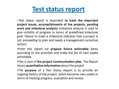 Test status report Test status report is important to track the important project issues, accomplishments of the projects, pending work and milestone analysis(