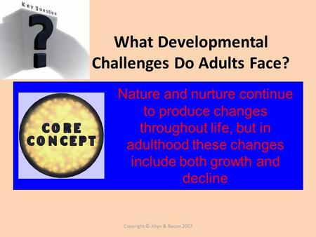 Copyright © Allyn & Bacon 2007 What Developmental Challenges Do Adults Face? Nature and nurture continue to produce changes throughout life, but in adulthood.