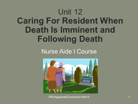 DFS Approved Curriculum-Unit 121 Unit 12 Caring For Resident When Death Is Imminent and Following Death Nurse Aide I Course.