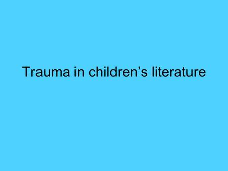 Trauma in children's literature. Common features Death in children's lit Main characters don't die, or die naturally Death is usually off stage Death.