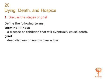 20 Dying, Death, and Hospice 1. Discuss the stages of grief Define the following terms: terminal illness a disease or condition that will eventually cause.