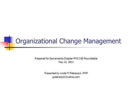 Organizational Change Management Prepared for Sacramento Chapter PMI I-80 Roundtable May 12, 2011 Presented by Linda M Pietraczyk, PMP