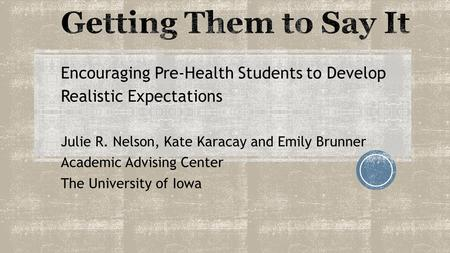 Encouraging Pre-Health Students to Develop Realistic Expectations Julie R. Nelson, Kate Karacay and Emily Brunner Academic Advising Center The University.