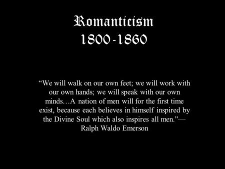 "Romanticism 1800-1860 ""We will walk on our own feet; we will work with our own hands; we will speak with our own minds…A nation of men will for the first."