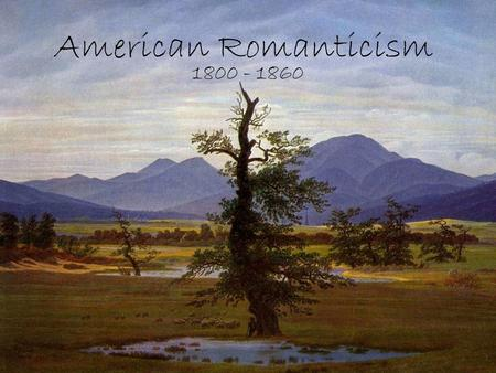 American Romanticism 1800 - 1860. Introduction The theme of journey as a declaration of independence Bryant, Holmes, Whittier, Longfellow, & Lowell are.