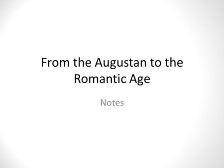 From the Augustan to the Romantic Age Notes. 1714 (George I, beginning of the dynasty of Hanover) – 1760 (death of George II) The Augustan Age The Enlightenment.