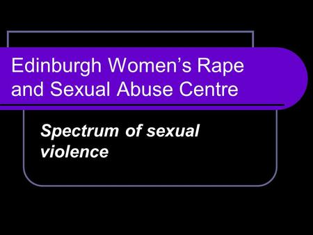 Edinburgh Women's Rape and Sexual Abuse Centre Spectrum of sexual violence.