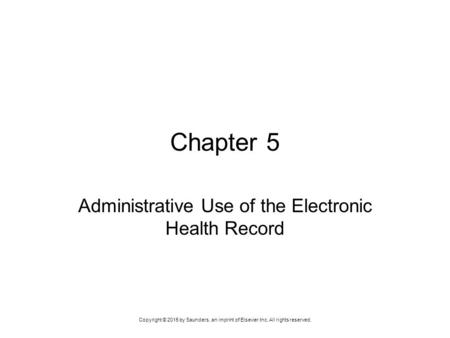 Copyright © 2015 by Saunders, an imprint of Elsevier Inc. All rights reserved. Chapter 5 Administrative Use of the Electronic Health Record.