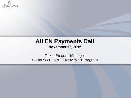 All EN Payments Call November 17, 2015 Ticket Program Manager Social Security's Ticket to Work Program.