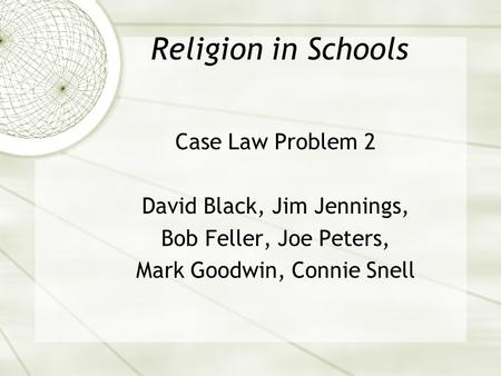 Religion in Schools Case Law Problem 2 David Black, Jim Jennings, Bob Feller, Joe Peters, Mark Goodwin, Connie Snell.