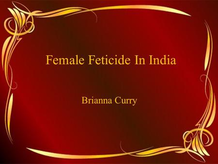 Female Feticide In India Brianna Curry. Gendercide Infanticide has been practiced throughout the world for centuries Girls in India are discriminated.