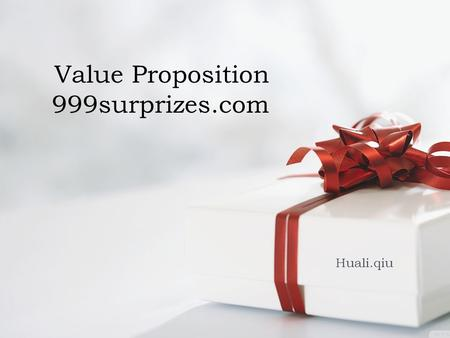 Value Proposition 999surprizes.com Huali.qiu. Porter's generic strategy  999.surprises.com offers they unique set of presents and 'surprise' element.