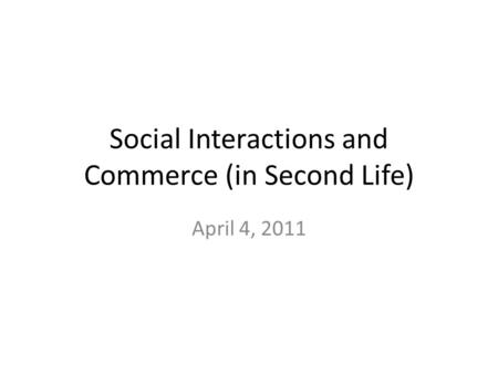 Social Interactions and Commerce (in Second Life) April 4, 2011.