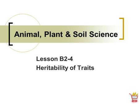 Animal, Plant & Soil Science Lesson B2-4 Heritability of Traits.