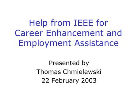 Help from IEEE for Career Enhancement and Employment Assistance Presented by Thomas Chmielewski 22 February 2003.