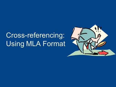 Cross-referencing: Using MLA Format Why Use MLA Format? Allows readers to cross-reference your sources easily Provides consistent format within a discipline.
