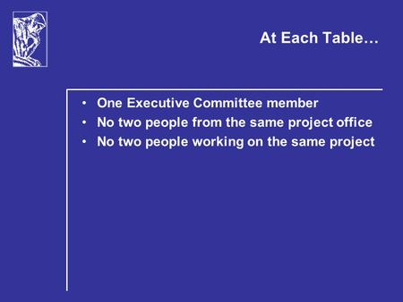 At Each Table… One Executive Committee member No two people from the same project office No two people working on the same project.
