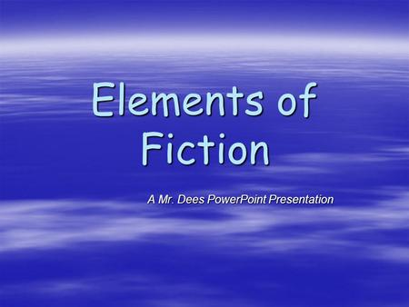 Elements of Fiction A Mr. Dees PowerPoint Presentation A Mr. Dees PowerPoint Presentation.