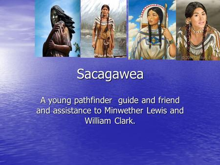 Sacagawea A young pathfinder guide and friend and assistance to Minwether Lewis and William Clark.