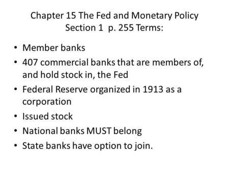Chapter 15 The Fed and Monetary Policy Section 1 p. 255 Terms: Member banks 407 commercial banks that are members of, and hold stock in, the Fed Federal.