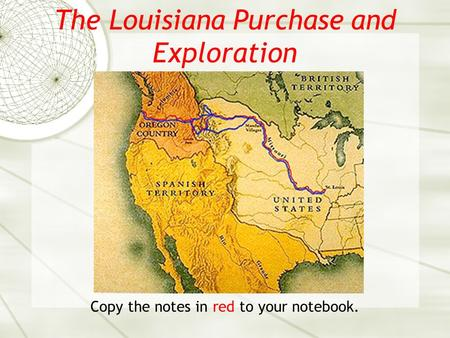 The Louisiana Purchase and Exploration Copy the notes in red to your notebook.