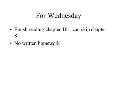 For Wednesday Finish reading chapter 10 – can skip chapter 8 No written homework.