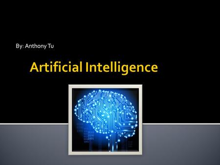 By: Anthony Tu.  Artificial intelligence is the intelligence exhibited by computers, machines or software.