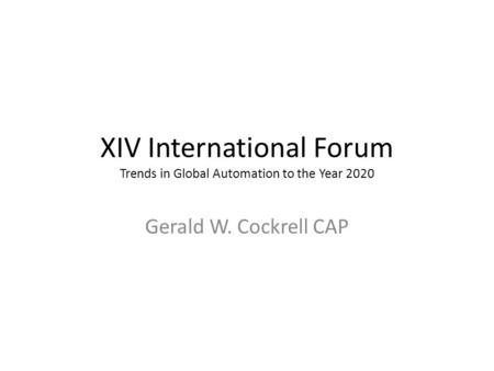 XIV International Forum Trends in Global Automation to the Year 2020 Gerald W. Cockrell CAP.