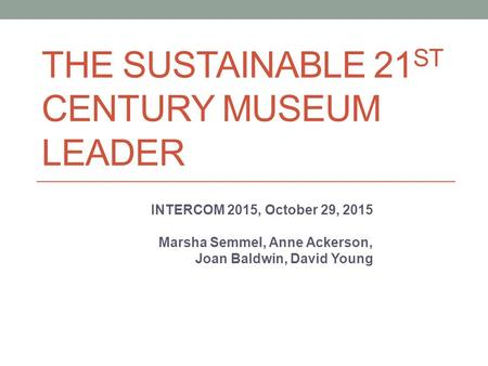 THE SUSTAINABLE 21 ST CENTURY MUSEUM LEADER INTERCOM 2015, October 29, 2015 Marsha Semmel, Anne Ackerson, Joan Baldwin, David Young.