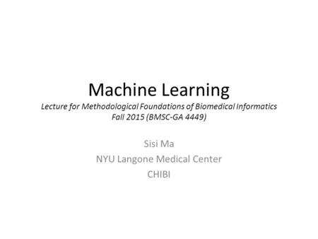Machine Learning Lecture for Methodological Foundations of Biomedical Informatics Fall 2015 (BMSC-GA 4449) Sisi Ma NYU Langone Medical Center CHIBI.