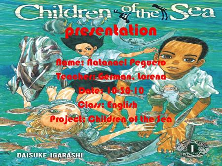 PRESENTATION presentation Name: Natanael Peguero Teacher: German, Lorena Date: 10-30-10 Class: English Project: Children of the Sea.
