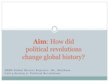 HRBS Global History Repeater- Mr. Oberhaus Unit 5 Section 2- Political Revolutions Aim: How did political revolutions change global history?